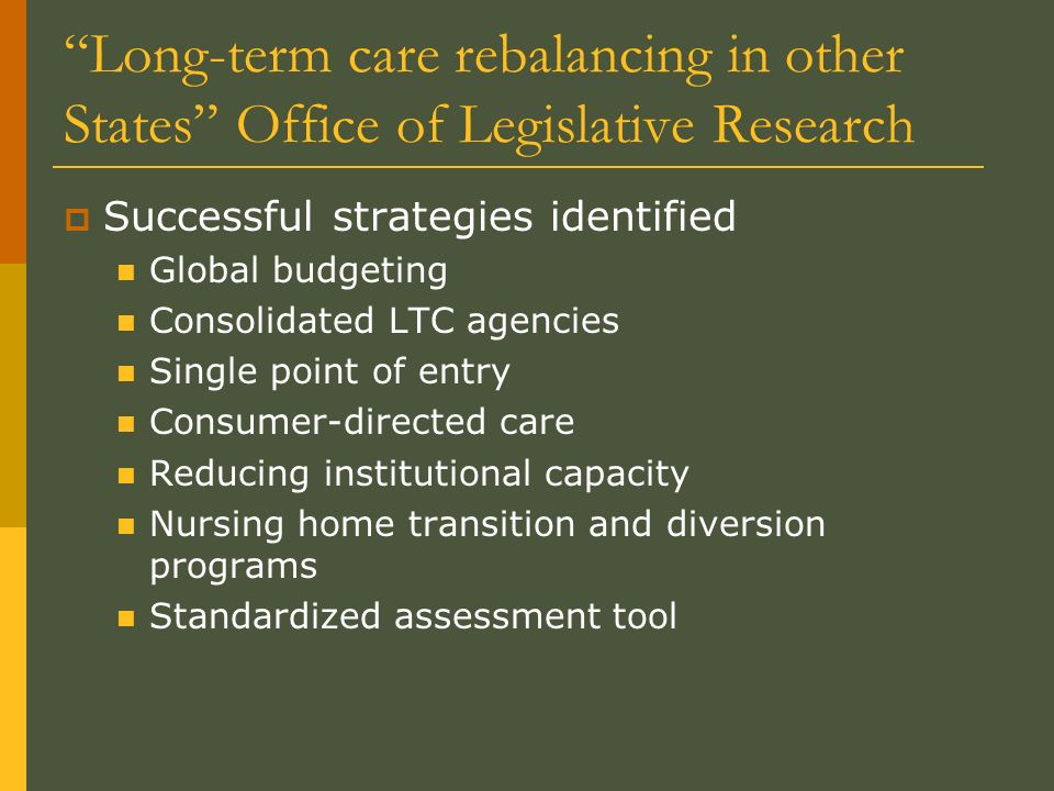 Long-term care rebalancing in other States Office of Legislative Research Successful strategies identified Global budgeting Consolidated LTC agencies Single point of entry Consumer-directed care Reducing institutional capacity Nursing home transition and diversion programs Standardized assessment tool