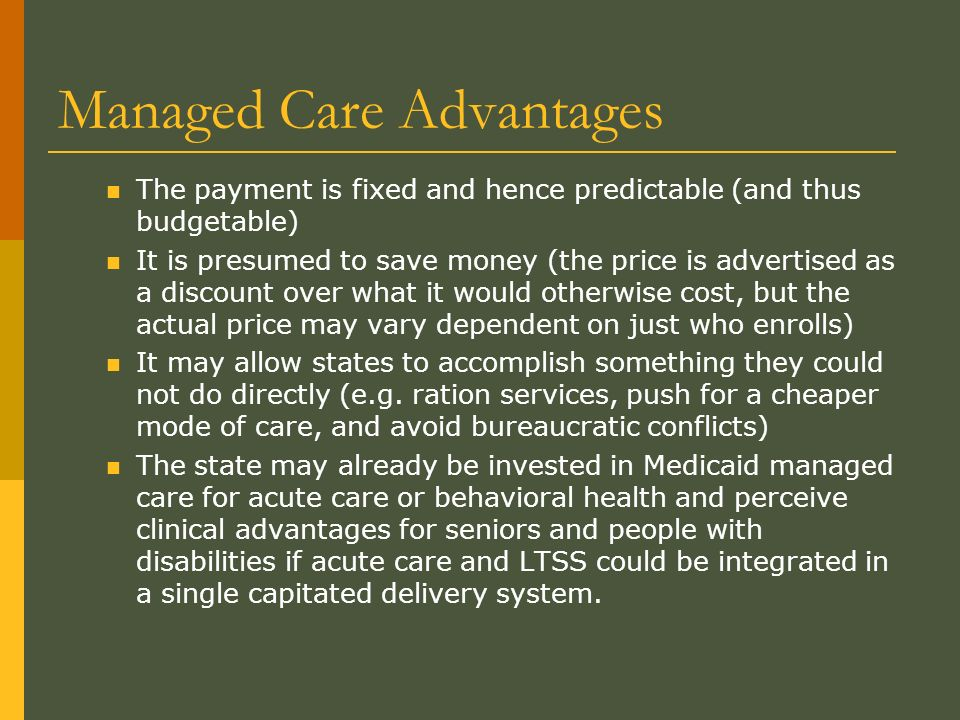 Managed Care Advantages The payment is fixed and hence predictable (and thus budgetable) It is presumed to save money (the price is advertised as a discount over what it would otherwise cost, but the actual price may vary dependent on just who enrolls) It may allow states to accomplish something they could not do directly (e.g.