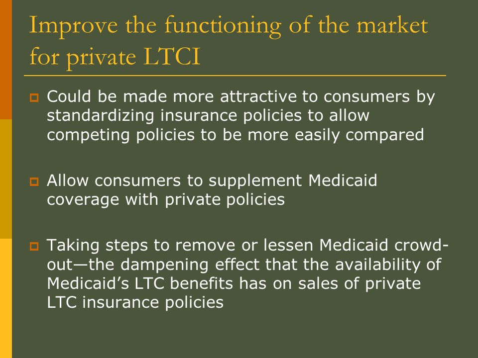 Improve the functioning of the market for private LTCI Could be made more attractive to consumers by standardizing insurance policies to allow competing policies to be more easily compared Allow consumers to supplement Medicaid coverage with private policies Taking steps to remove or lessen Medicaid crowd- outthe dampening effect that the availability of Medicaids LTC benefits has on sales of private LTC insurance policies
