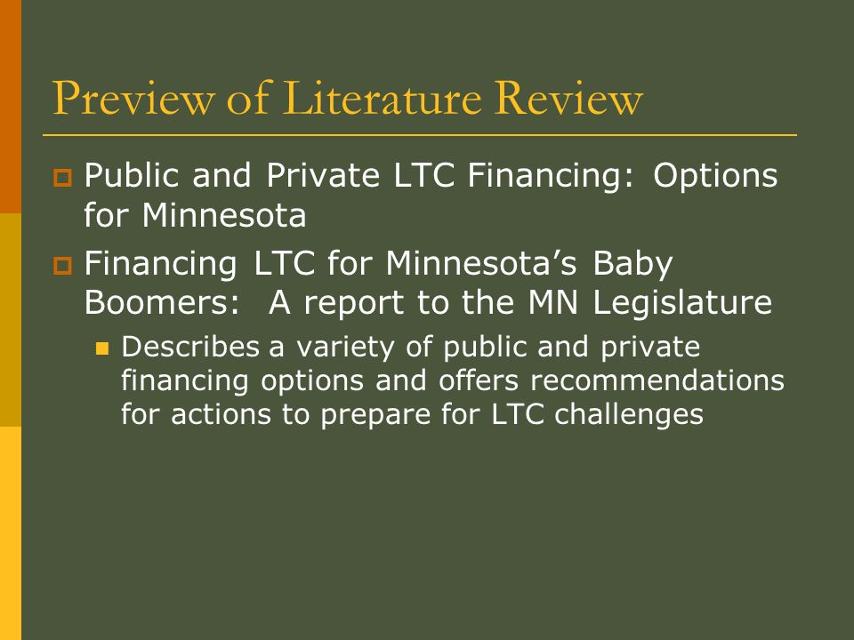 Preview of Literature Review Public and Private LTC Financing: Options for Minnesota Financing LTC for Minnesotas Baby Boomers: A report to the MN Legislature Describes a variety of public and private financing options and offers recommendations for actions to prepare for LTC challenges