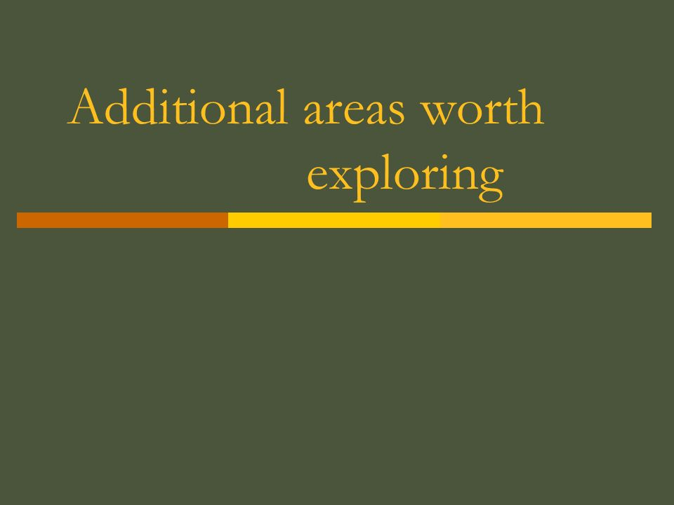 Additional areas worth exploring