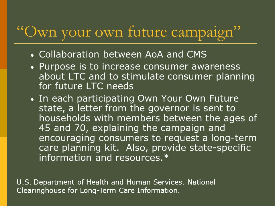 Own your own future campaign Collaboration between AoA and CMS Purpose is to increase consumer awareness about LTC and to stimulate consumer planning for future LTC needs In each participating Own Your Own Future state, a letter from the governor is sent to households with members between the ages of 45 and 70, explaining the campaign and encouraging consumers to request a long-term care planning kit.