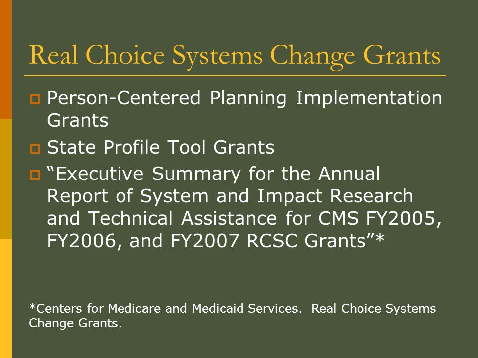 Real Choice Systems Change Grants Person-Centered Planning Implementation Grants State Profile Tool Grants Executive Summary for the Annual Report of System and Impact Research and Technical Assistance for CMS FY2005, FY2006, and FY2007 RCSC Grants* *Centers for Medicare and Medicaid Services.