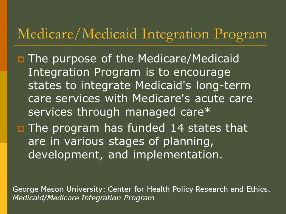 Medicare/Medicaid Integration Program The purpose of the Medicare/Medicaid Integration Program is to encourage states to integrate Medicaid s long-term care services with Medicare s acute care services through managed care* The program has funded 14 states that are in various stages of planning, development, and implementation.