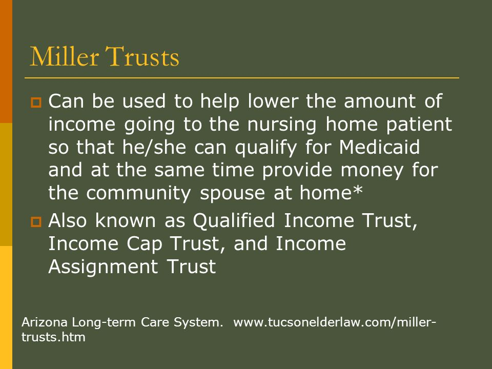 Miller Trusts Can be used to help lower the amount of income going to the nursing home patient so that he/she can qualify for Medicaid and at the same time provide money for the community spouse at home* Also known as Qualified Income Trust, Income Cap Trust, and Income Assignment Trust Arizona Long-term Care System.