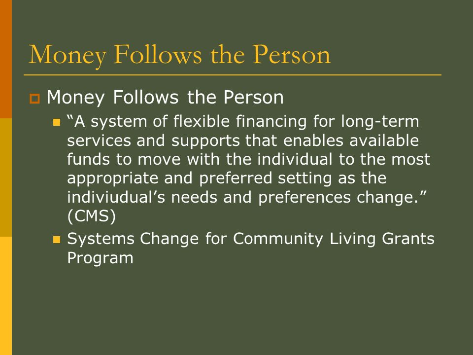 Money Follows the Person A system of flexible financing for long-term services and supports that enables available funds to move with the individual to the most appropriate and preferred setting as the indiviuduals needs and preferences change.