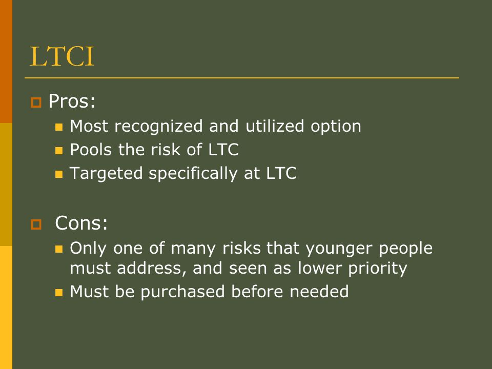 LTCI Pros: Most recognized and utilized option Pools the risk of LTC Targeted specifically at LTC Cons: Only one of many risks that younger people must address, and seen as lower priority Must be purchased before needed