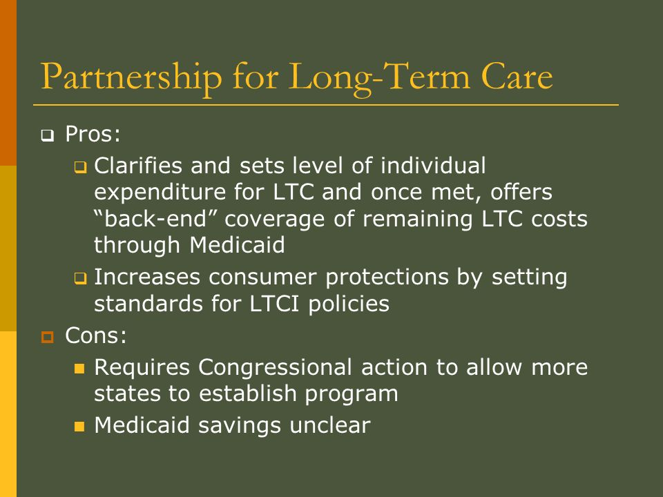 Partnership for Long-Term Care Pros: Clarifies and sets level of individual expenditure for LTC and once met, offers back-end coverage of remaining LTC costs through Medicaid Increases consumer protections by setting standards for LTCI policies Cons: Requires Congressional action to allow more states to establish program Medicaid savings unclear