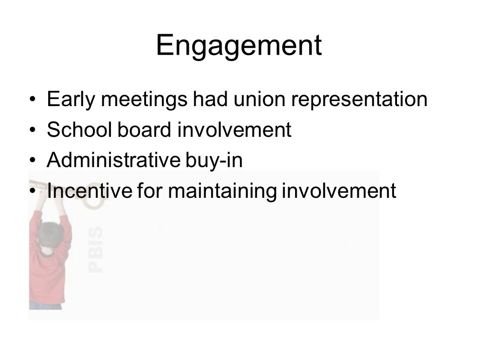 Engagement Early meetings had union representation School board involvement Administrative buy-in Incentive for maintaining involvement