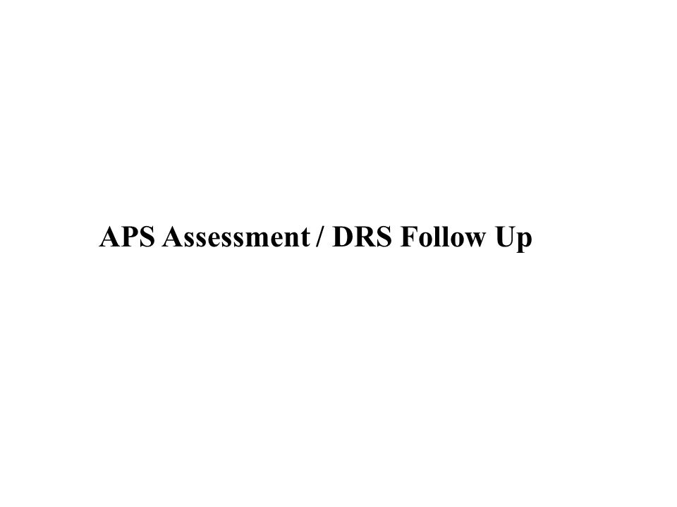 DRS Field Staff: Will contact individual, schedule an appointment to complete application, assessment and if appropriate, develop service plan; will consider any APS recommendations.