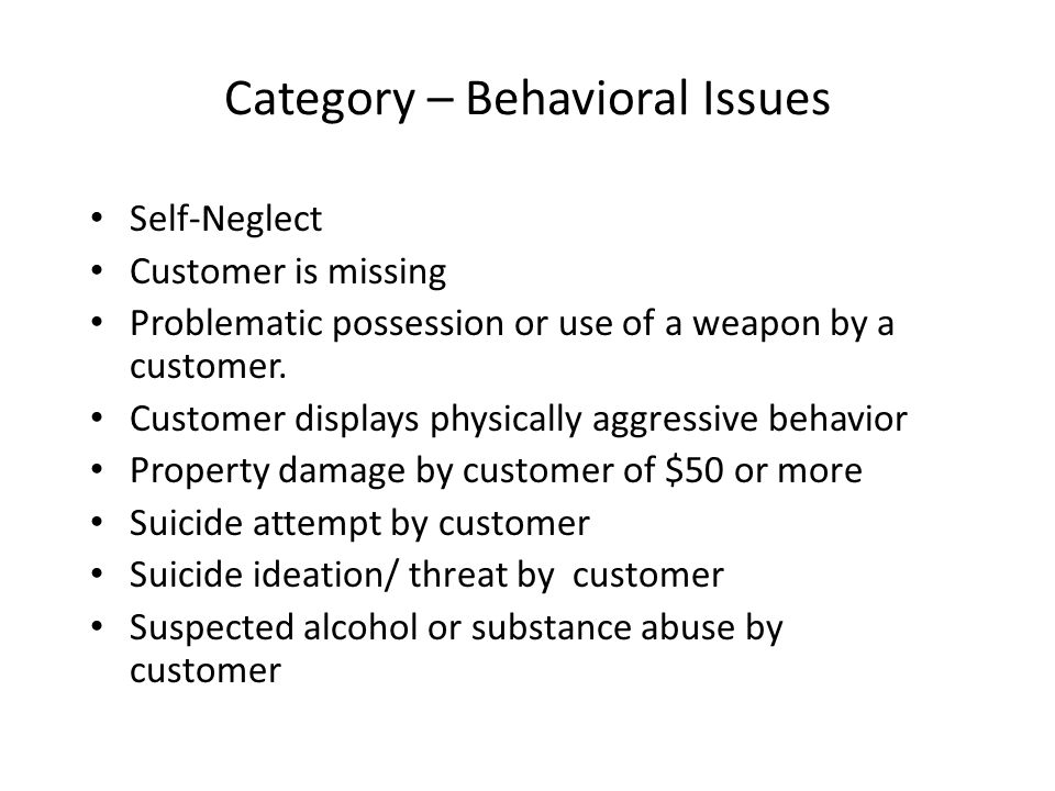 Abuse and Neglect Physical abuse of customer * Verbal/Emotional abuse of customer* Sexual abuse of customer* Exploitation of Customer* Neglect of customer* UNUSUAL DEATH Death, HSP customer Death, Other parties