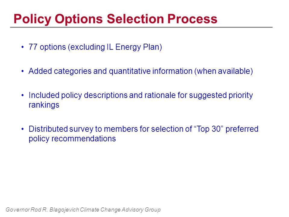 Policy Options Selection Process 77 options (excluding IL Energy Plan) Added categories and quantitative information (when available) Included policy descriptions and rationale for suggested priority rankings Distributed survey to members for selection of Top 30 preferred policy recommendations