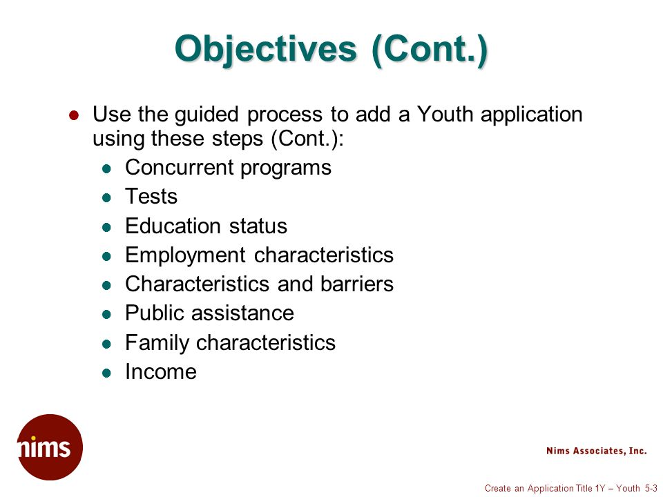 Create an Application Title 1Y – Youth 5-3 Objectives (Cont.) Use the guided process to add a Youth application using these steps (Cont.): Concurrent programs Tests Education status Employment characteristics Characteristics and barriers Public assistance Family characteristics Income
