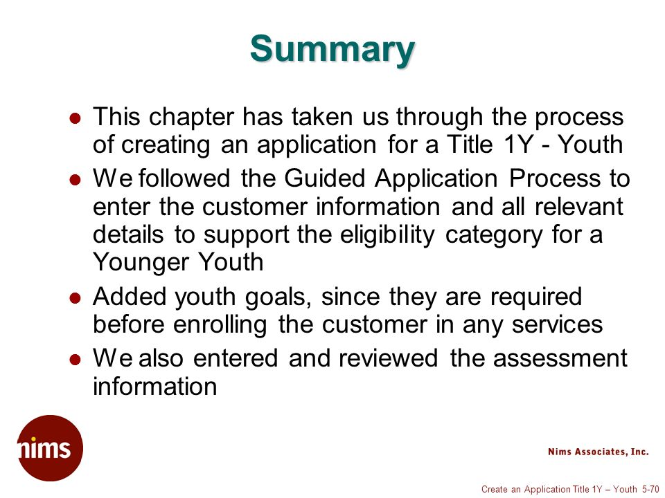 Create an Application Title 1Y – Youth 5-70 Summary This chapter has taken us through the process of creating an application for a Title 1Y - Youth We followed the Guided Application Process to enter the customer information and all relevant details to support the eligibility category for a Younger Youth Added youth goals, since they are required before enrolling the customer in any services We also entered and reviewed the assessment information