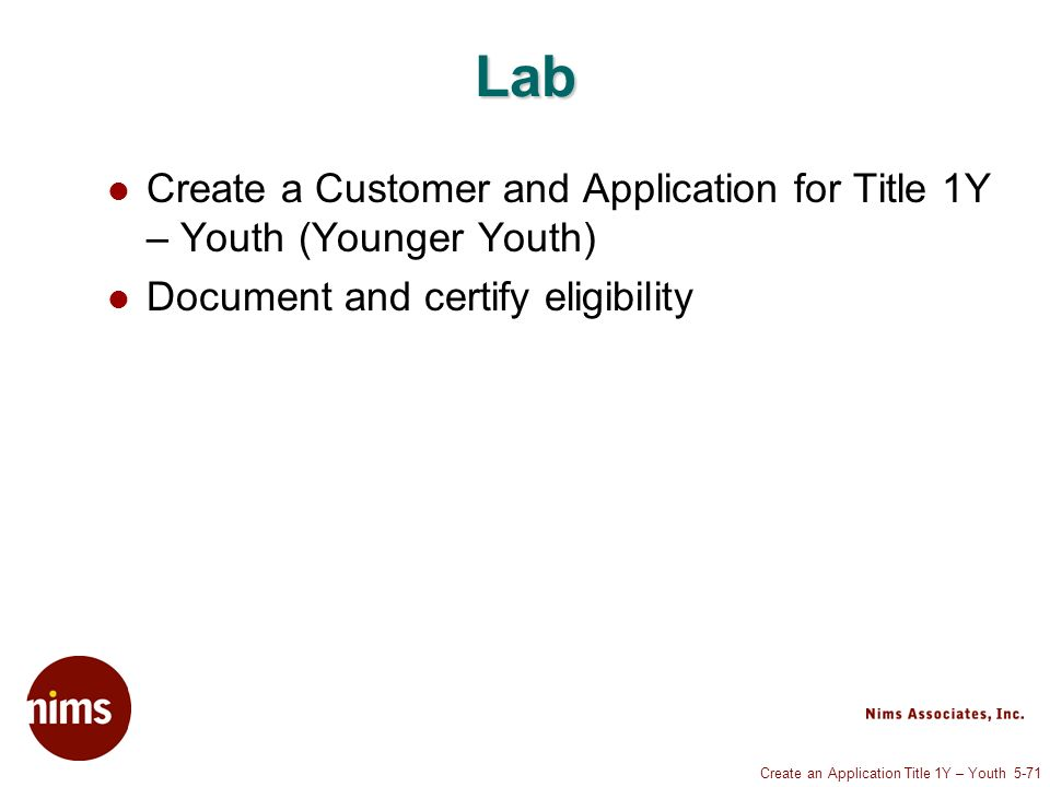 Create an Application Title 1Y – Youth 5-71 Lab Create a Customer and Application for Title 1Y – Youth (Younger Youth) Document and certify eligibility