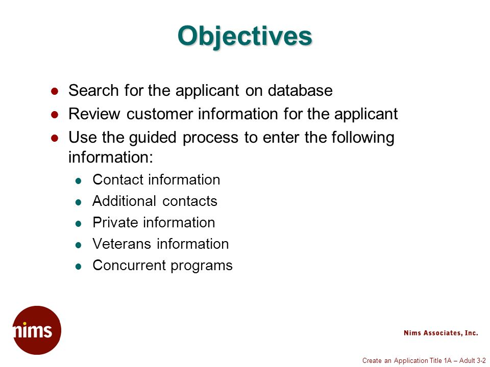 Create an Application Title 1A – Adult 3-2 Objectives Search for the applicant on database Review customer information for the applicant Use the guided process to enter the following information: Contact information Additional contacts Private information Veterans information Concurrent programs
