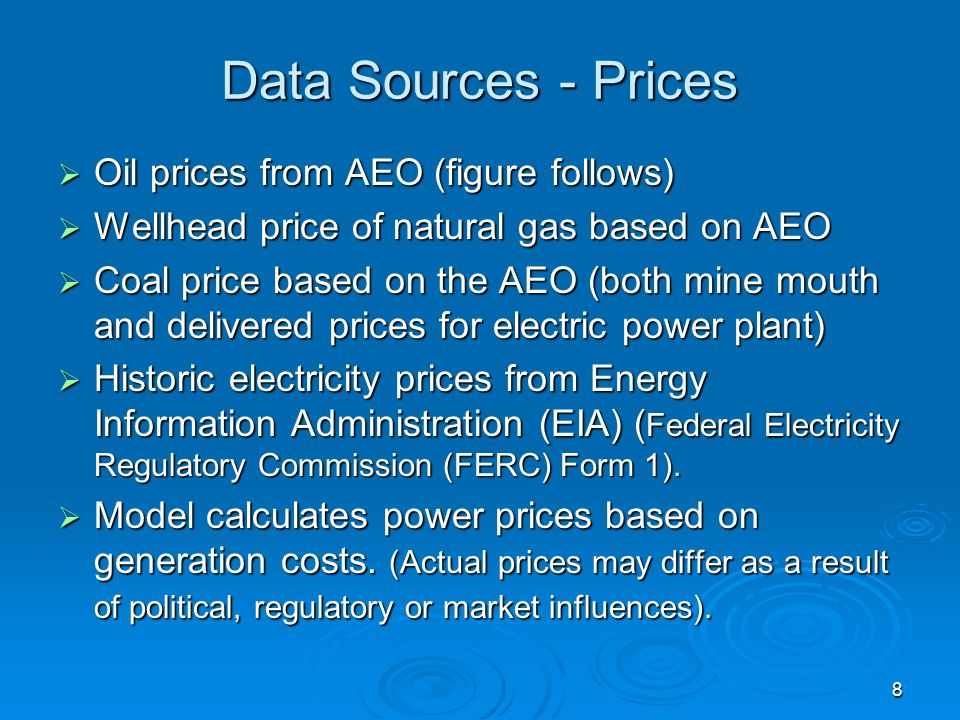 8 Data Sources - Prices Oil prices from AEO (figure follows) Oil prices from AEO (figure follows) Wellhead price of natural gas based on AEO Wellhead price of natural gas based on AEO Coal price based on the AEO (both mine mouth and delivered prices for electric power plant) Coal price based on the AEO (both mine mouth and delivered prices for electric power plant) Historic electricity prices from Energy Information Administration (EIA) ( Federal Electricity Regulatory Commission (FERC) Form 1).