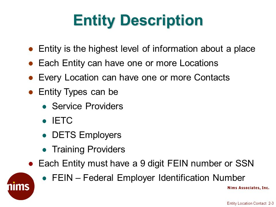 Entity Location Contact 2-3 Entity Description Entity is the highest level of information about a place Each Entity can have one or more Locations Every Location can have one or more Contacts Entity Types can be Service Providers IETC DETS Employers Training Providers Each Entity must have a 9 digit FEIN number or SSN FEIN – Federal Employer Identification Number