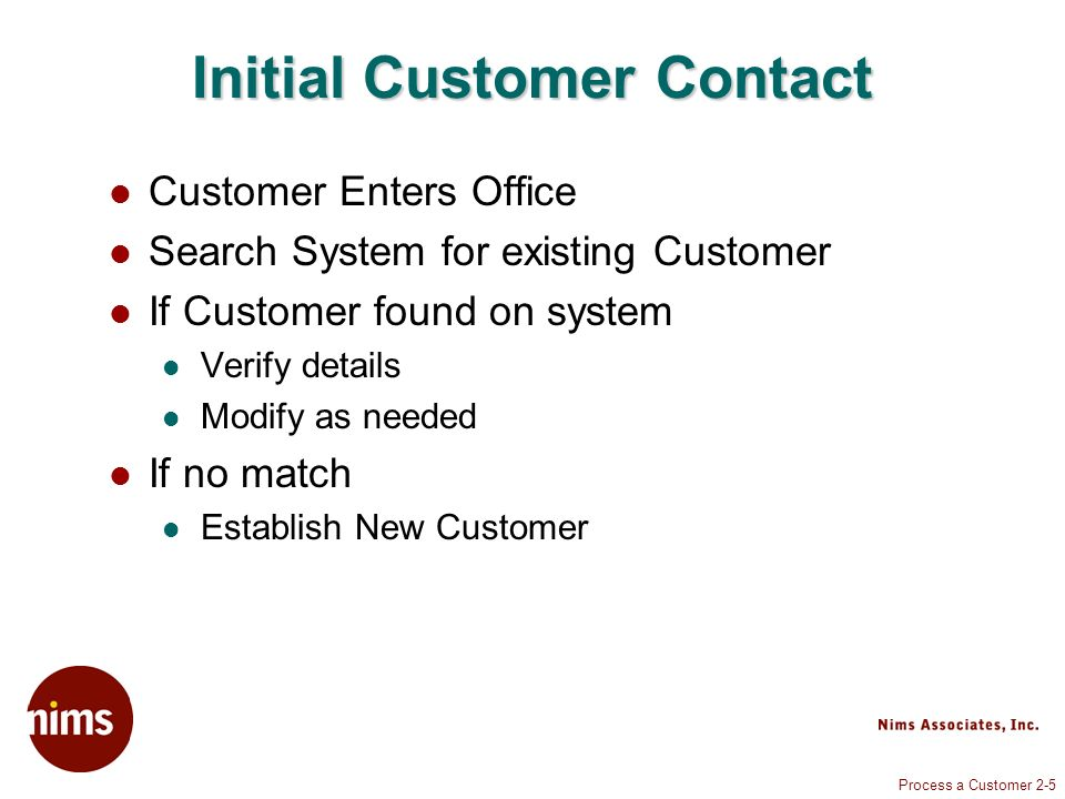 Process a Customer 2-5 Initial Customer Contact Customer Enters Office Search System for existing Customer If Customer found on system Verify details Modify as needed If no match Establish New Customer