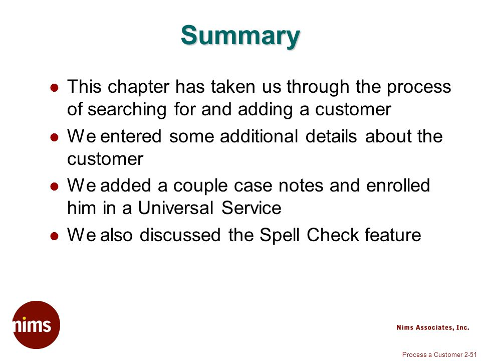 Process a Customer 2-51 Summary This chapter has taken us through the process of searching for and adding a customer We entered some additional details about the customer We added a couple case notes and enrolled him in a Universal Service We also discussed the Spell Check feature