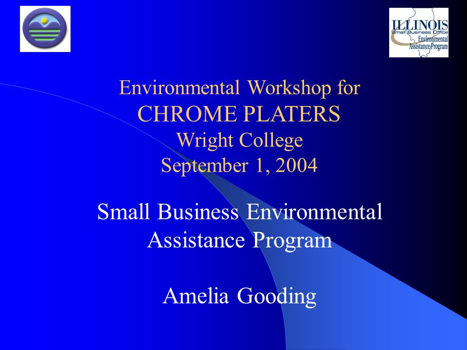 Small Business Environmental Assistance Program Amelia Gooding Environmental Workshop for CHROME PLATERS Wright College September 1, 2004