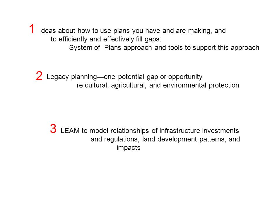Ideas about how to use plans you have and are making, and to efficiently and effectively fill gaps: System of Plans approach and tools to support this approach Legacy planningone potential gap or opportunity re cultural, agricultural, and environmental protection LEAM to model relationships of infrastructure investments and regulations, land development patterns, and impacts 1 2 3