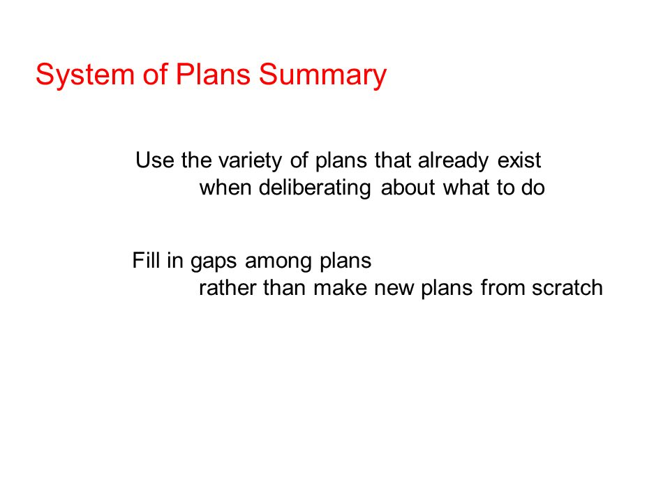 System of Plans Summary Use the variety of plans that already exist when deliberating about what to do Fill in gaps among plans rather than make new plans from scratch