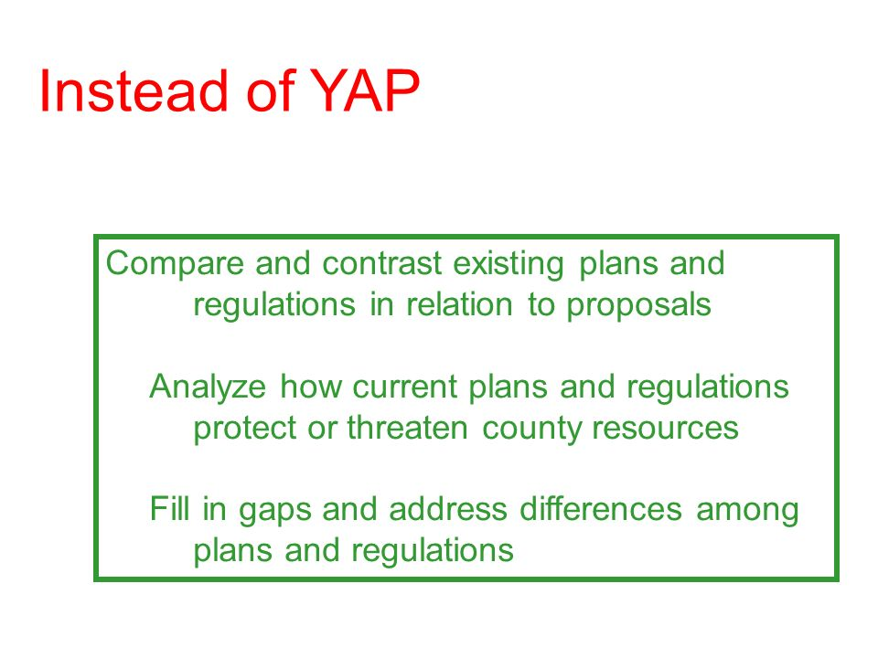 Compare and contrast existing plans and regulations in relation to proposals Analyze how current plans and regulations protect or threaten county resources Fill in gaps and address differences among plans and regulations Instead of YAP