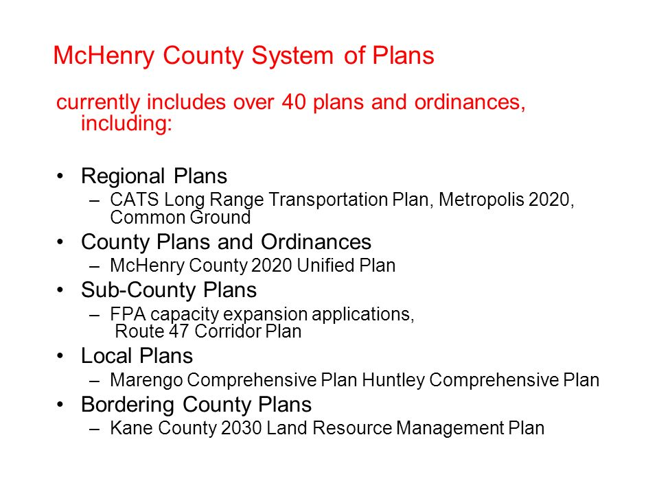 McHenry County System of Plans currently includes over 40 plans and ordinances, including: Regional Plans –CATS Long Range Transportation Plan, Metropolis 2020, Common Ground County Plans and Ordinances –McHenry County 2020 Unified Plan Sub-County Plans –FPA capacity expansion applications, Route 47 Corridor Plan Local Plans –Marengo Comprehensive Plan Huntley Comprehensive Plan Bordering County Plans –Kane County 2030 Land Resource Management Plan