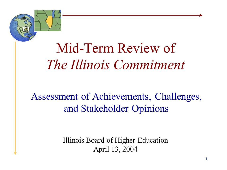 1 Mid-Term Review of The Illinois Commitment Assessment of Achievements, Challenges, and Stakeholder Opinions Illinois Board of Higher Education April 13, 2004