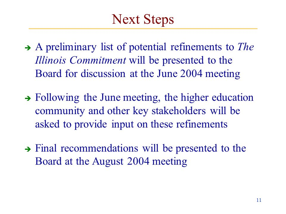 11 Next Steps A preliminary list of potential refinements to The Illinois Commitment will be presented to the Board for discussion at the June 2004 meeting Following the June meeting, the higher education community and other key stakeholders will be asked to provide input on these refinements Final recommendations will be presented to the Board at the August 2004 meeting