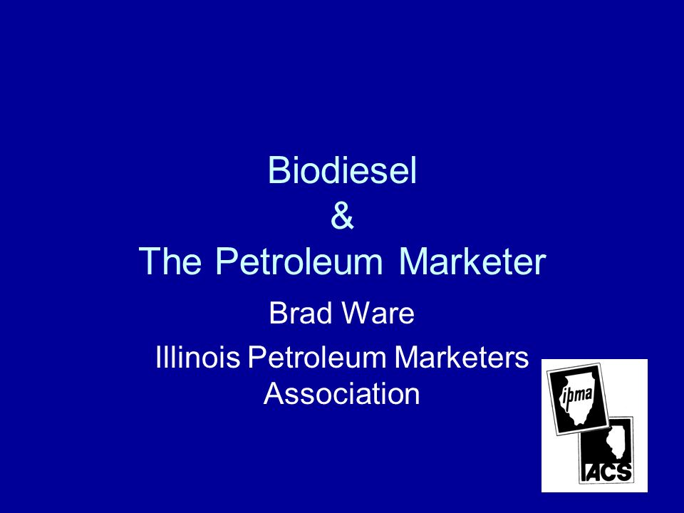 Biodiesel & The Petroleum Marketer Brad Ware Illinois Petroleum Marketers Association