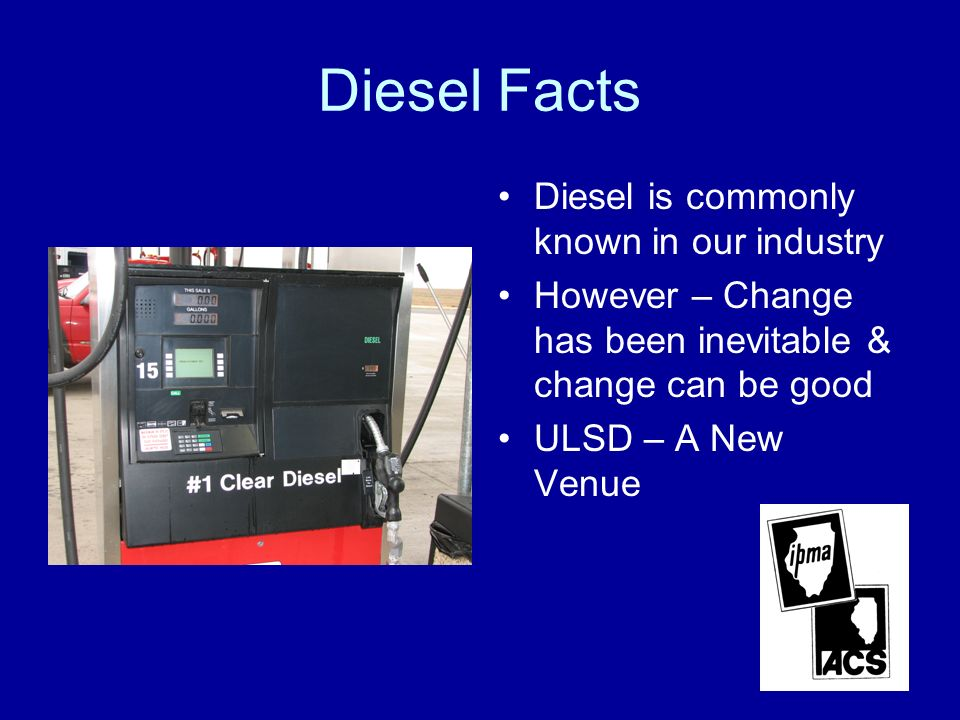 Diesel Facts Diesel is commonly known in our industry However – Change has been inevitable & change can be good ULSD – A New Venue