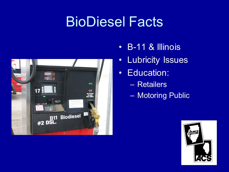 BioDiesel Facts B-11 & Illinois Lubricity Issues Education: –Retailers –Motoring Public