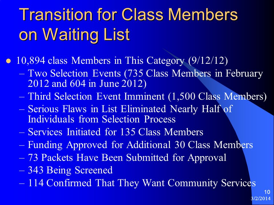 3/2/2014 10 Transition for Class Members on Waiting List 10,894 class Members in This Category (9/12/12) –Two Selection Events (735 Class Members in February 2012 and 604 in June 2012) –Third Selection Event Imminent (1,500 Class Members) –Serious Flaws in List Eliminated Nearly Half of Individuals from Selection Process –Services Initiated for 135 Class Members –Funding Approved for Additional 30 Class Members –73 Packets Have Been Submitted for Approval –343 Being Screened –114 Confirmed That They Want Community Services