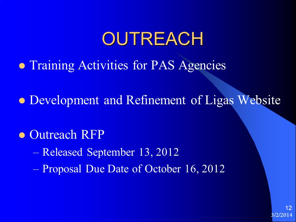 3/2/2014 12 OUTREACH Training Activities for PAS Agencies Development and Refinement of Ligas Website Outreach RFP –Released September 13, 2012 –Proposal Due Date of October 16, 2012