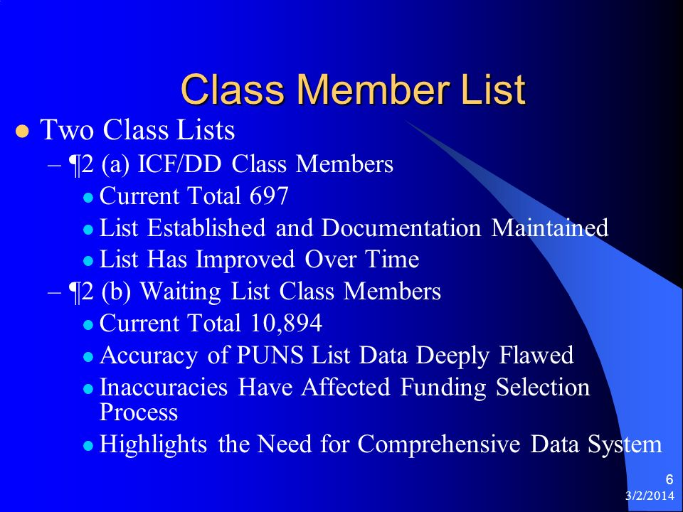 6 Class Member List Two Class Lists –¶2 (a) ICF/DD Class Members Current Total 697 List Established and Documentation Maintained List Has Improved Over Time –¶2 (b) Waiting List Class Members Current Total 10,894 Accuracy of PUNS List Data Deeply Flawed Inaccuracies Have Affected Funding Selection Process Highlights the Need for Comprehensive Data System