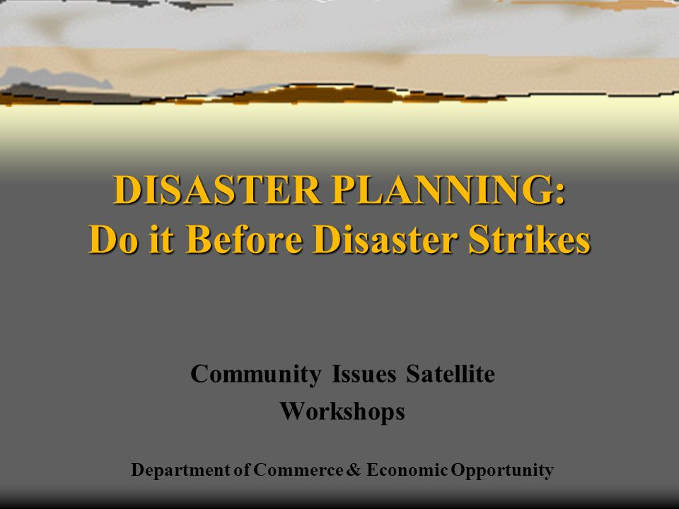 DISASTER PLANNING: Do it Before Disaster Strikes Community Issues Satellite Workshops Department of Commerce & Economic Opportunity