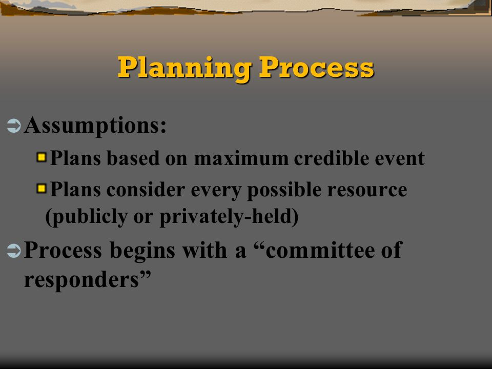 Planning Process Assumptions: Plans based on maximum credible event Plans consider every possible resource (publicly or privately-held) Process begins with a committee of responders