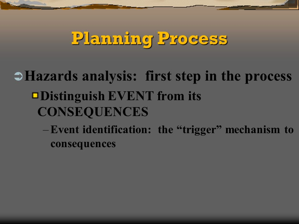 Planning Process Hazards analysis: first step in the process Distinguish EVENT from its CONSEQUENCES –Event identification: the trigger mechanism to consequences