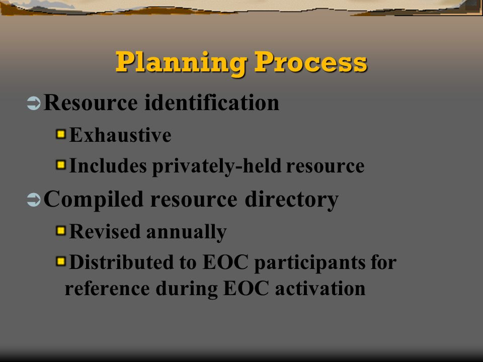 Planning Process Resource identification Exhaustive Includes privately-held resource Compiled resource directory Revised annually Distributed to EOC participants for reference during EOC activation