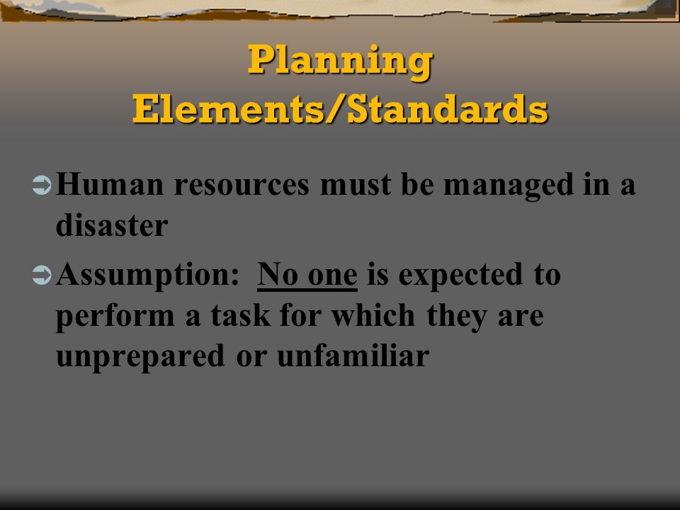 Planning Elements/Standards Human resources must be managed in a disaster Assumption: No one is expected to perform a task for which they are unprepared or unfamiliar