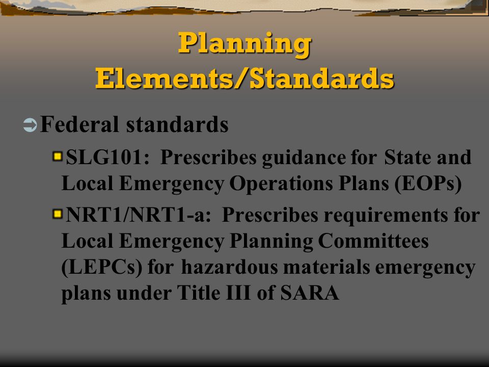 Planning Elements/Standards Federal standards SLG101: Prescribes guidance for State and Local Emergency Operations Plans (EOPs) NRT1/NRT1-a: Prescribes requirements for Local Emergency Planning Committees (LEPCs) for hazardous materials emergency plans under Title III of SARA