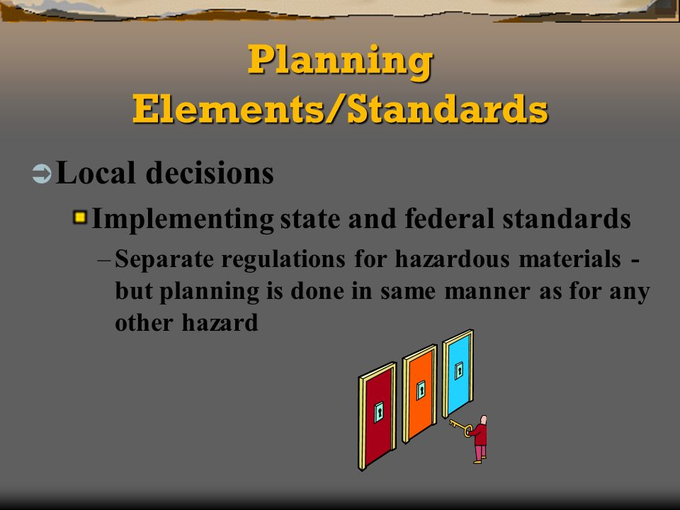Planning Elements/Standards Local decisions Implementing state and federal standards –Separate regulations for hazardous materials - but planning is done in same manner as for any other hazard