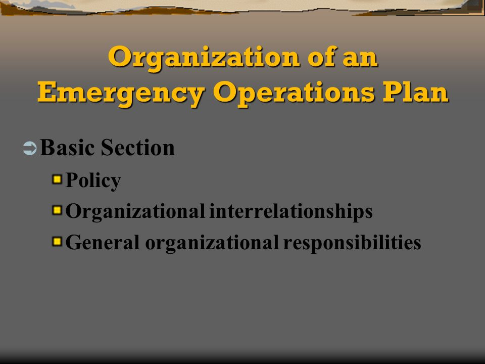 Organization of an Emergency Operations Plan Basic Section Policy Organizational interrelationships General organizational responsibilities