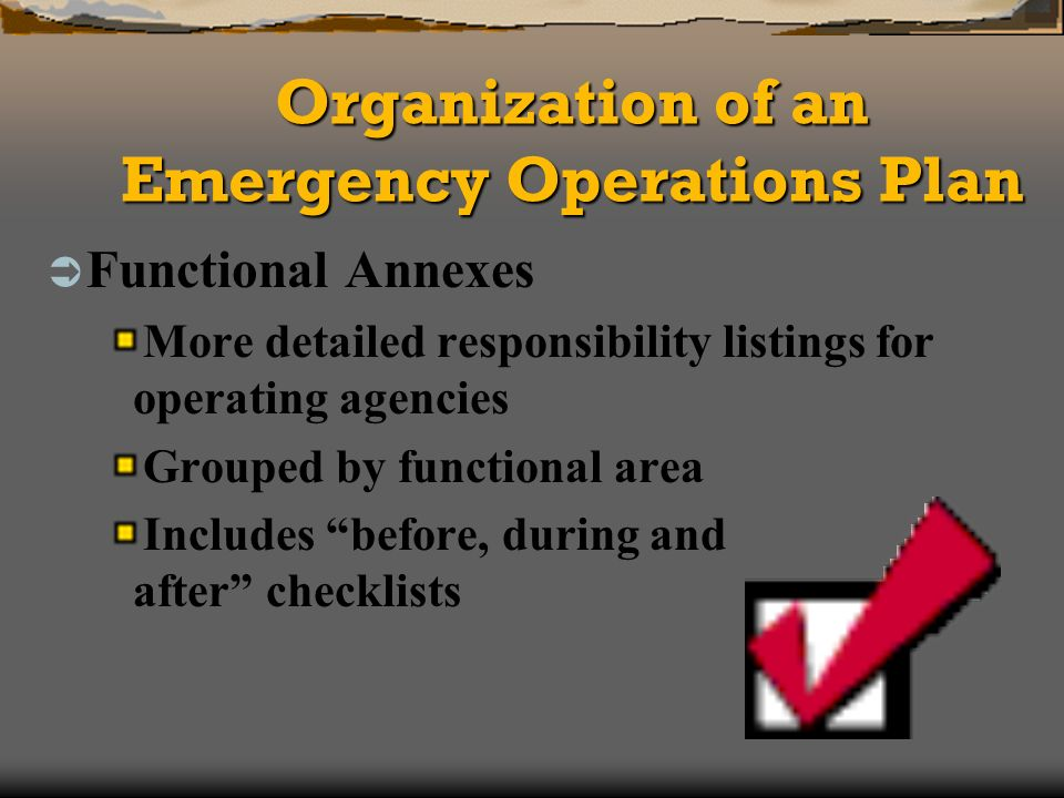 Organization of an Emergency Operations Plan Functional Annexes More detailed responsibility listings for operating agencies Grouped by functional area Includes before, during and after checklists