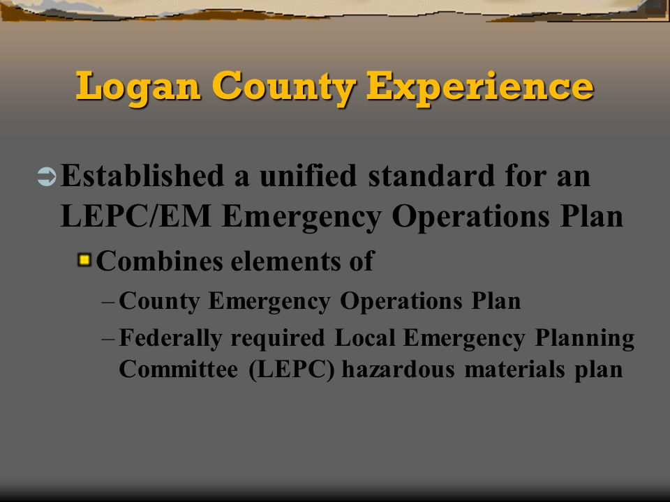 Logan County Experience Established a unified standard for an LEPC/EM Emergency Operations Plan Combines elements of –County Emergency Operations Plan –Federally required Local Emergency Planning Committee (LEPC) hazardous materials plan