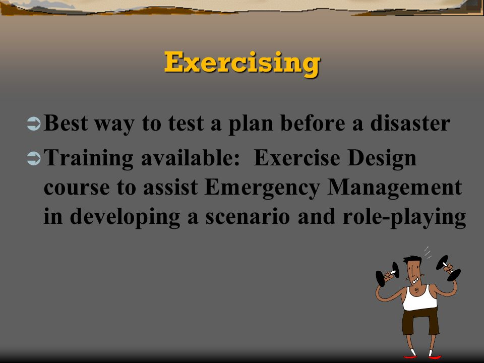 ExercisingExercising Best way to test a plan before a disaster Training available: Exercise Design course to assist Emergency Management in developing a scenario and role-playing