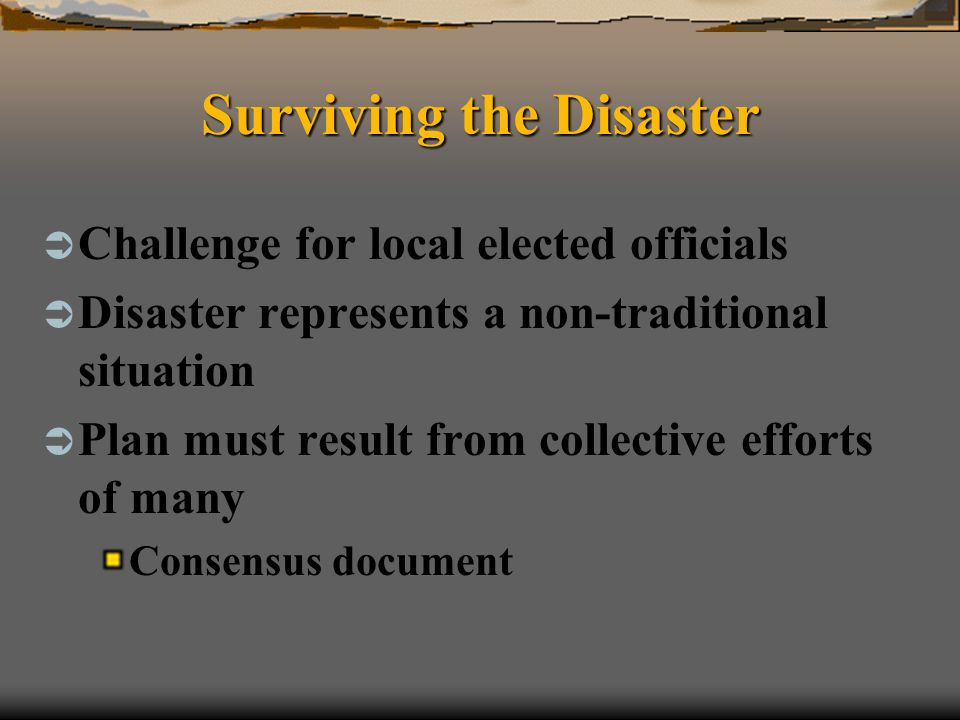 Surviving the Disaster Challenge for local elected officials Disaster represents a non-traditional situation Plan must result from collective efforts of many Consensus document