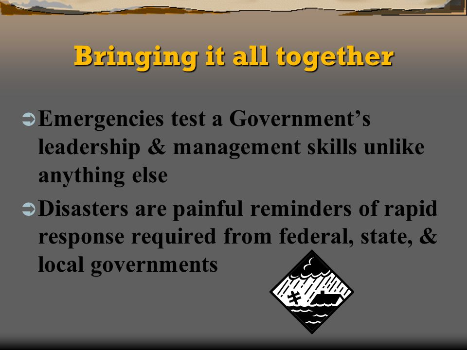 Bringing it all together Emergencies test a Governments leadership & management skills unlike anything else Disasters are painful reminders of rapid response required from federal, state, & local governments